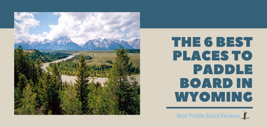 The 6 Best Places to Stand Up Paddle Board in Wyoming